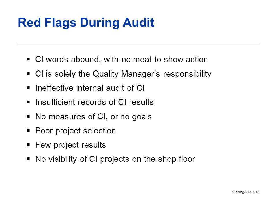 Auditing AS9100 CI Red Flags During Audit  CI words abound, with no meat to show action  CI is solely the Quality Manager's responsibility  Ineffec