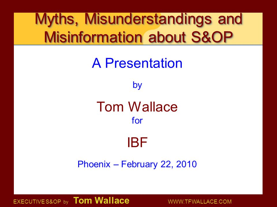 EXECUTIVE S&OP by Tom Wallace WWW.TFWALLACE.COM Myths, Misunderstandings and Misinformation about S&OP A Presentation by Tom Wallace for IBF Phoenix –