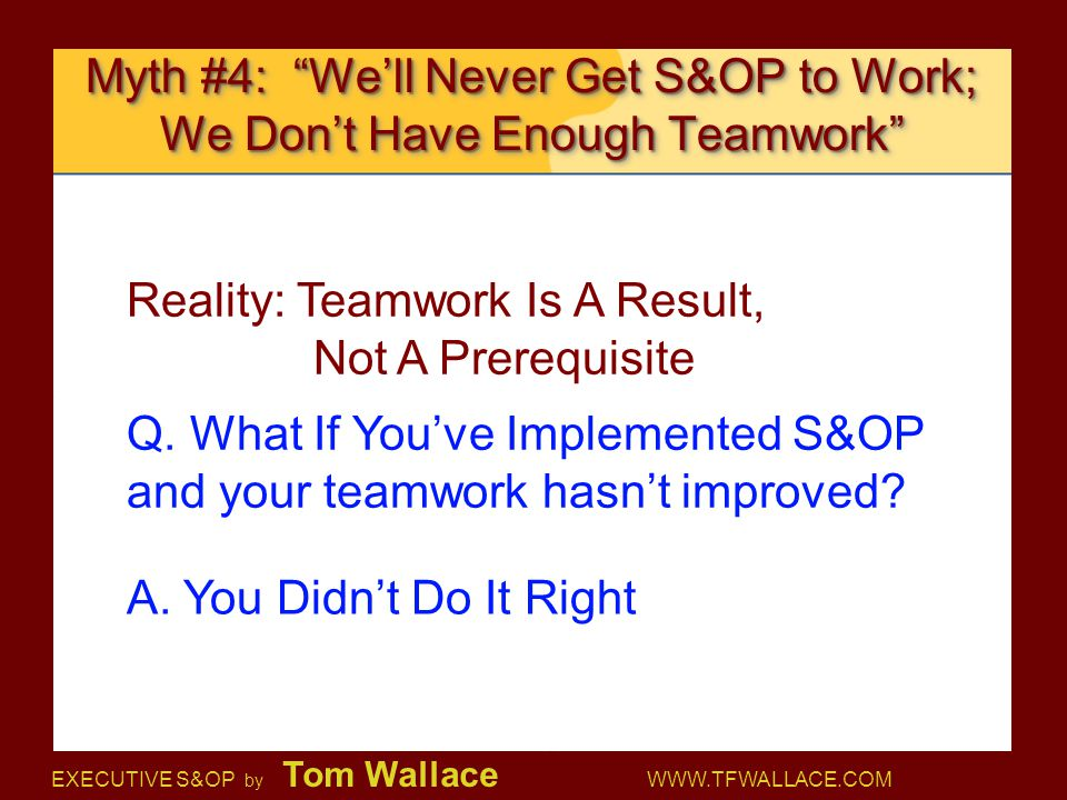 "EXECUTIVE S&OP by Tom Wallace WWW.TFWALLACE.COM Myth #4: ""We'll Never Get S&OP to Work; We Don't Have Enough Teamwork"" Reality: Teamwork Is A Result,"