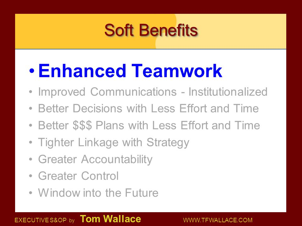 EXECUTIVE S&OP by Tom Wallace WWW.TFWALLACE.COM Soft Benefits Enhanced Teamwork Improved Communications - Institutionalized Better Decisions with Less