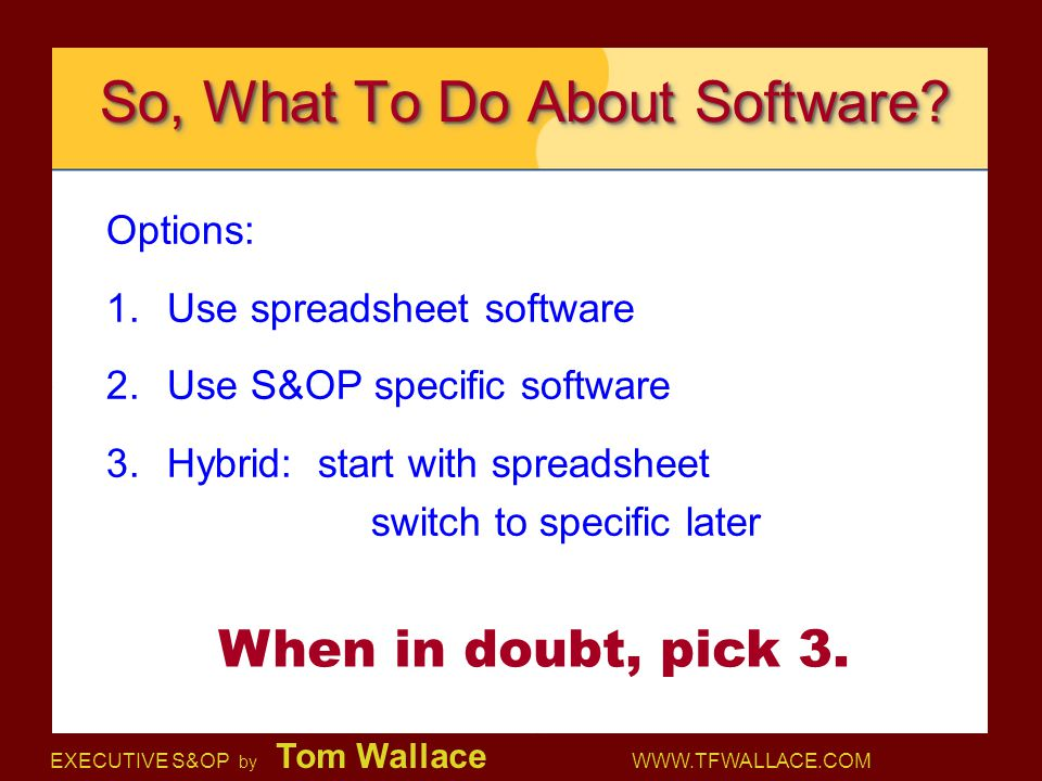 EXECUTIVE S&OP by Tom Wallace WWW.TFWALLACE.COM So, What To Do About Software? Options: 1.Use spreadsheet software 2.Use S&OP specific software 3.Hybr