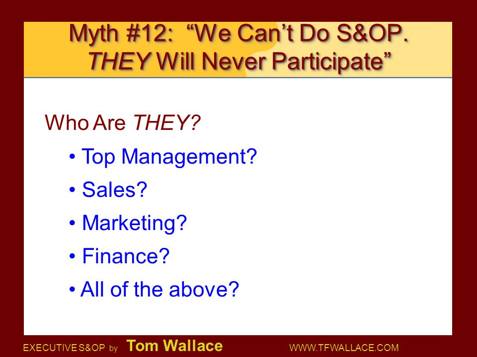 "EXECUTIVE S&OP by Tom Wallace WWW.TFWALLACE.COM Myth #12: ""We Can't Do S&OP. THEY Will Never Participate"" Who Are THEY? Top Management? Sales? Marketi"