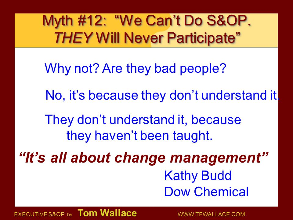 "EXECUTIVE S&OP by Tom Wallace WWW.TFWALLACE.COM Myth #12: ""We Can't Do S&OP. THEY Will Never Participate"" Why not? Are they bad people? No, it's becau"