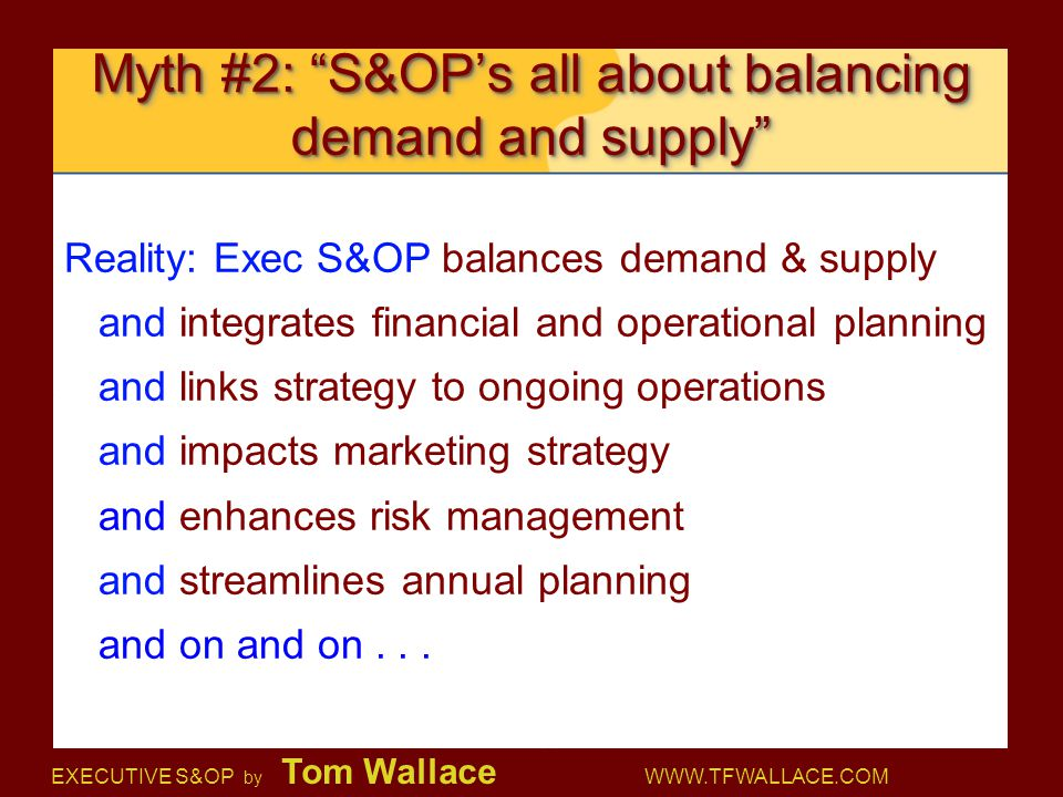 "EXECUTIVE S&OP by Tom Wallace WWW.TFWALLACE.COM Myth #2: ""S&OP's all about balancing demand and supply"" Reality: Exec S&OP balances demand & supply an"