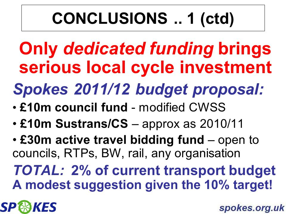 Only dedicated funding brings serious local cycle investment Spokes 2011/12 budget proposal: £10m council fund - modified CWSS £10m Sustrans/CS – appr