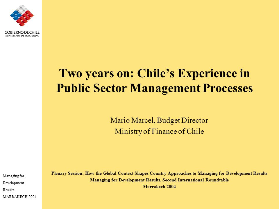 Managing for Development Results MARRAKECH 2004 Two years on: Chile's Experience in Public Sector Management Processes Mario Marcel, Budget Director Ministry of Finance of Chile Plenary Session: How the Global Context Shapes Country Approaches to Managing for Development Results Managing for Development Results, Second International Roundtable Marrakech 2004