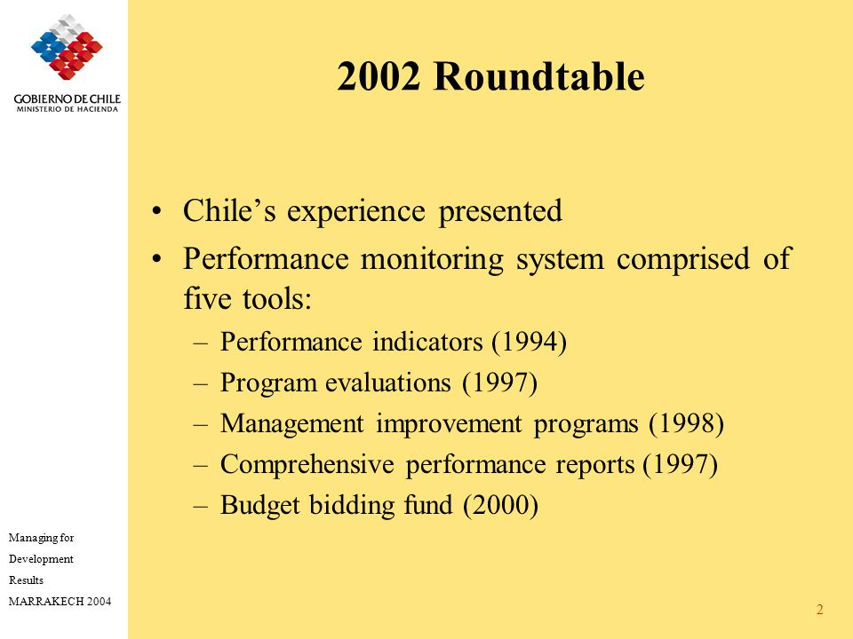 Managing for Development Results MARRAKECH 2004 2 2002 Roundtable Chile's experience presented Performance monitoring system comprised of five tools: –Performance indicators (1994) –Program evaluations (1997) –Management improvement programs (1998) –Comprehensive performance reports (1997) –Budget bidding fund (2000)