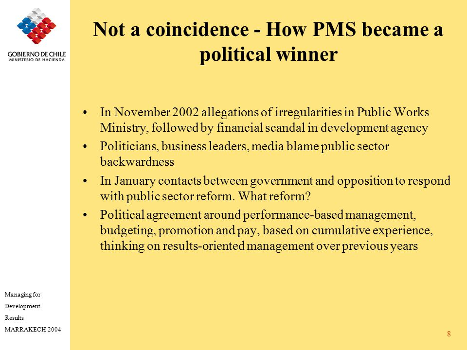Managing for Development Results MARRAKECH 2004 8 Not a coincidence - How PMS became a political winner In November 2002 allegations of irregularities in Public Works Ministry, followed by financial scandal in development agency Politicians, business leaders, media blame public sector backwardness In January contacts between government and opposition to respond with public sector reform.