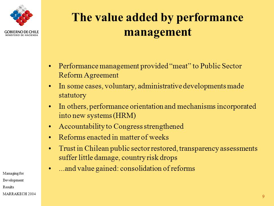 Managing for Development Results MARRAKECH 2004 9 The value added by performance management Performance management provided meat to Public Sector Reform Agreement In some cases, voluntary, administrative developments made statutory In others, performance orientation and mechanisms incorporated into new systems (HRM) Accountability to Congress strengthened Reforms enacted in matter of weeks Trust in Chilean public sector restored, transparency assessments suffer little damage, country risk drops...and value gained: consolidation of reforms