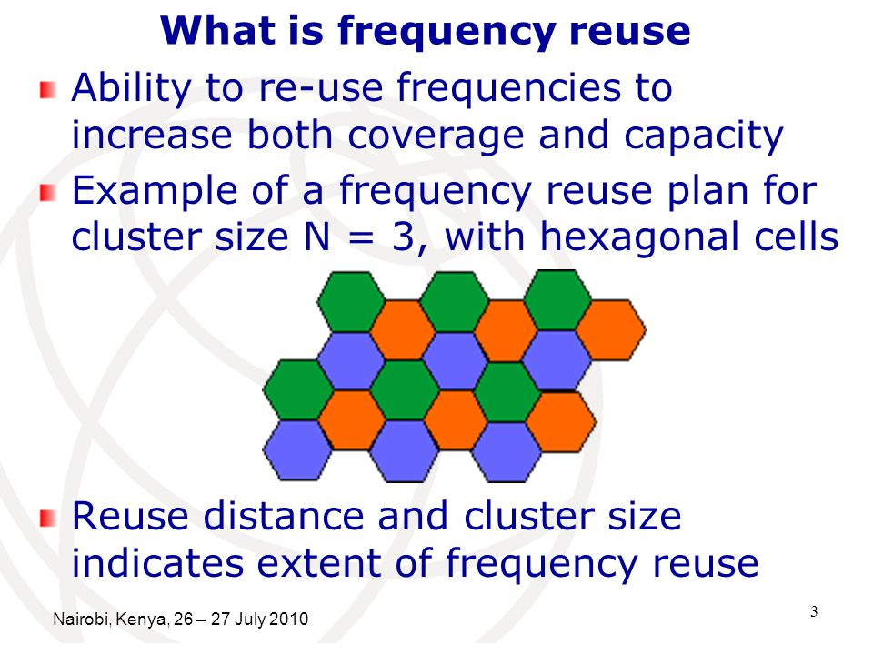 3 What is frequency reuse Ability to re-use frequencies to increase both coverage and capacity Example of a frequency reuse plan for cluster size N = 3, with hexagonal cells Reuse distance and cluster size indicates extent of frequency reuse Nairobi, Kenya, 26 – 27 July 2010