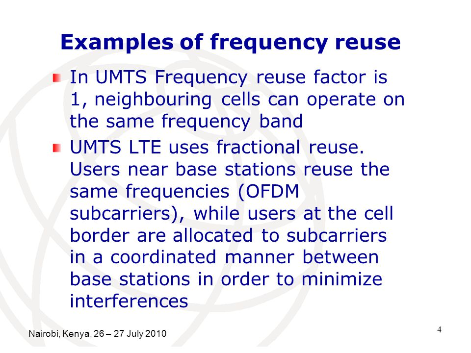 4 Examples of frequency reuse In UMTS Frequency reuse factor is 1, neighbouring cells can operate on the same frequency band UMTS LTE uses fractional reuse.