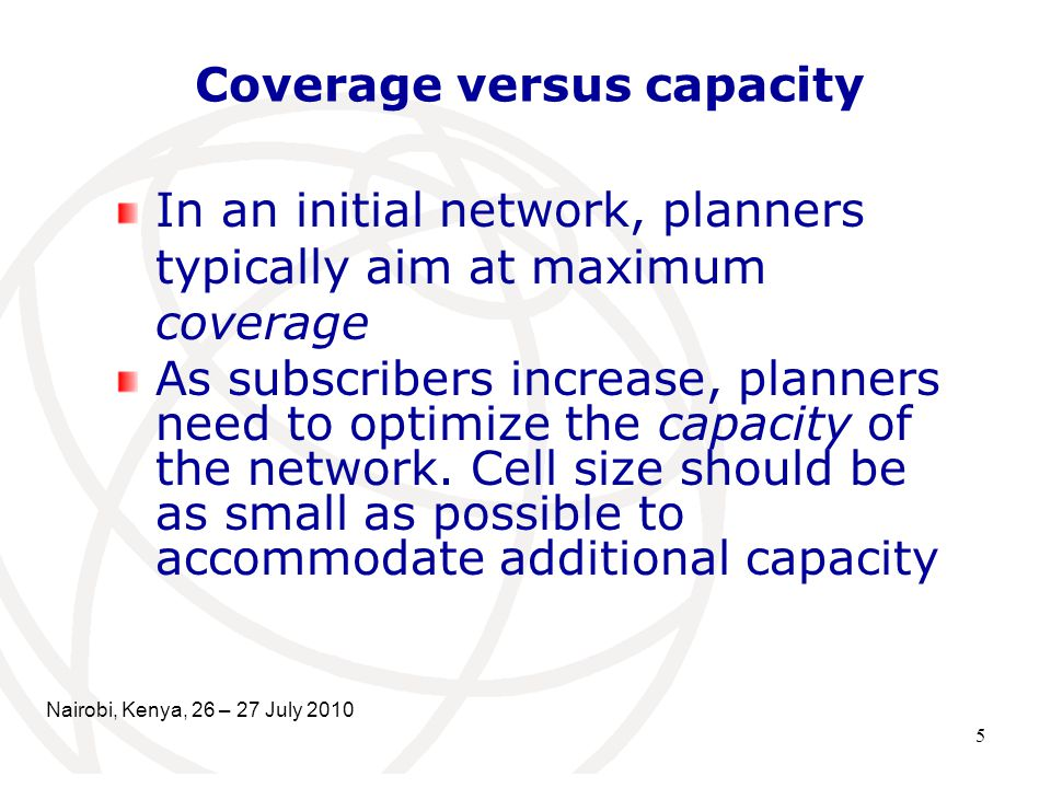 5 Coverage versus capacity In an initial network, planners typically aim at maximum coverage As subscribers increase, planners need to optimize the capacity of the network.