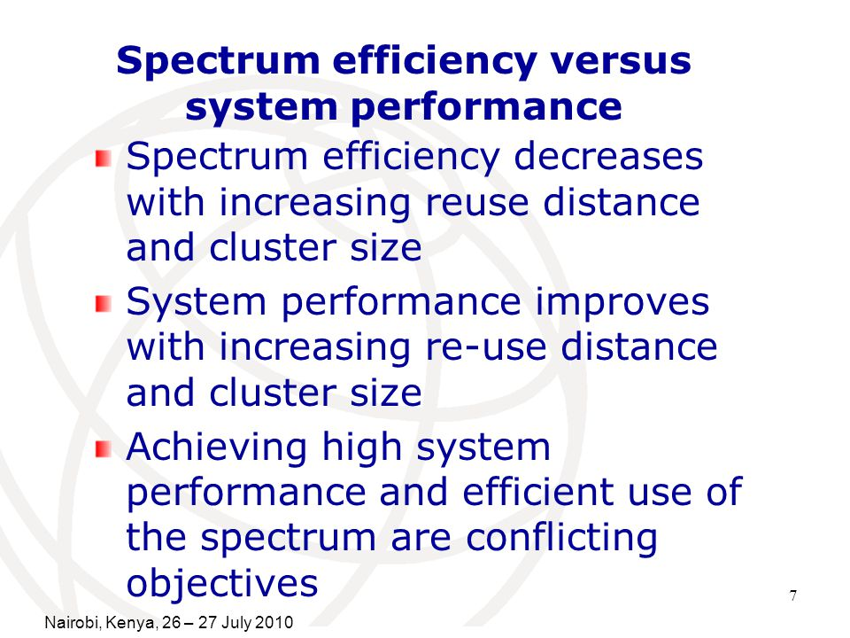 7 Spectrum efficiency versus system performance Spectrum efficiency decreases with increasing reuse distance and cluster size System performance improves with increasing re-use distance and cluster size Achieving high system performance and efficient use of the spectrum are conflicting objectives Nairobi, Kenya, 26 – 27 July 2010