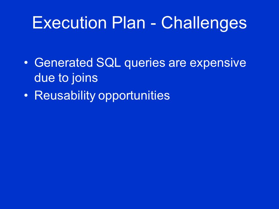 Execution Plan - Challenges Generated SQL queries are expensive due to joins Reusability opportunities