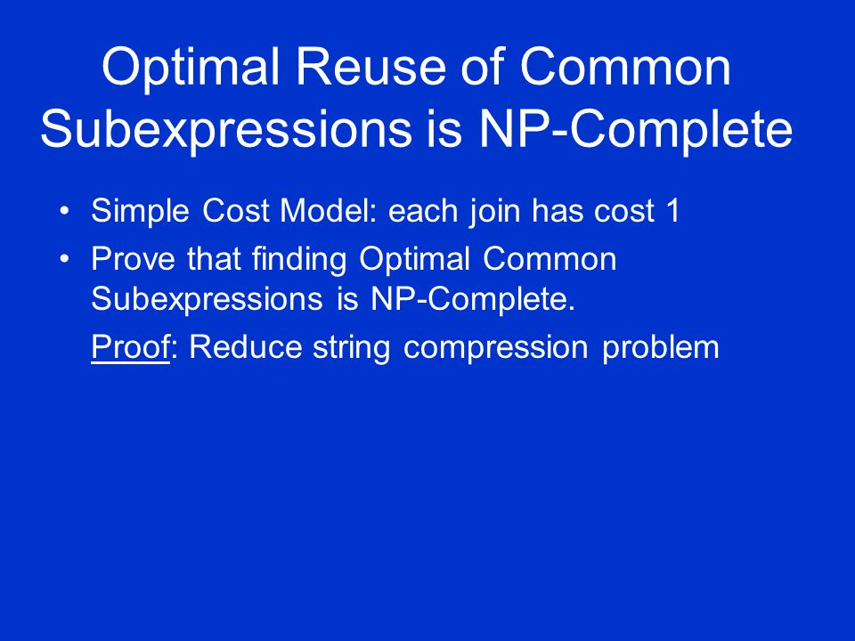 Optimal Reuse of Common Subexpressions is NP-Complete Simple Cost Model: each join has cost 1 Prove that finding Optimal Common Subexpressions is NP-Complete.