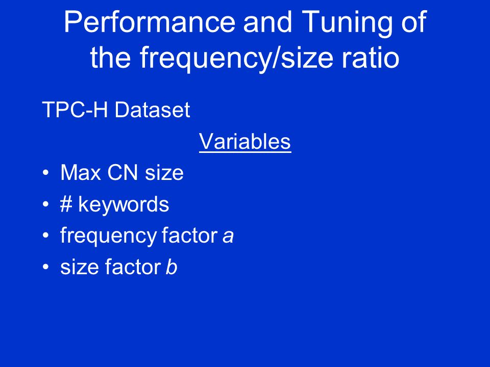 Performance and Tuning of the frequency/size ratio TPC-H Dataset Variables Max CN size # keywords frequency factor a size factor b