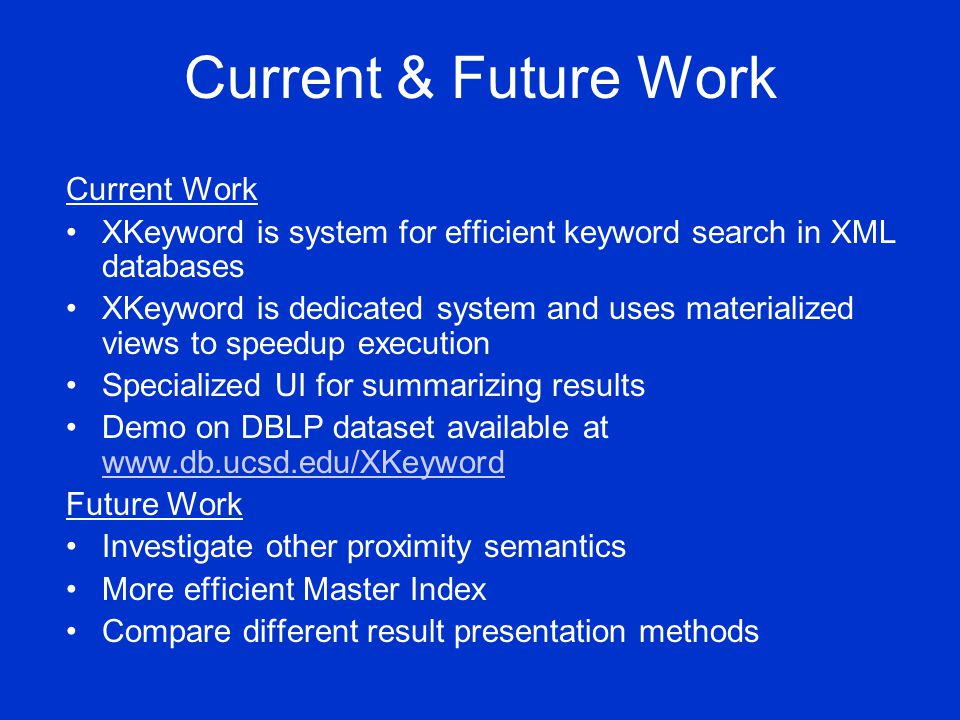 Current & Future Work Current Work XKeyword is system for efficient keyword search in XML databases XKeyword is dedicated system and uses materialized views to speedup execution Specialized UI for summarizing results Demo on DBLP dataset available at www.db.ucsd.edu/XKeyword www.db.ucsd.edu/XKeyword Future Work Investigate other proximity semantics More efficient Master Index Compare different result presentation methods