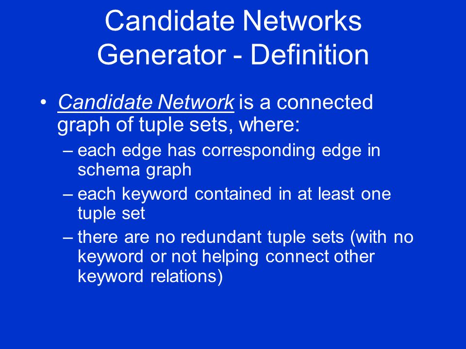 Candidate Networks Generator - Definition Candidate Network is a connected graph of tuple sets, where: –each edge has corresponding edge in schema graph –each keyword contained in at least one tuple set –there are no redundant tuple sets (with no keyword or not helping connect other keyword relations)