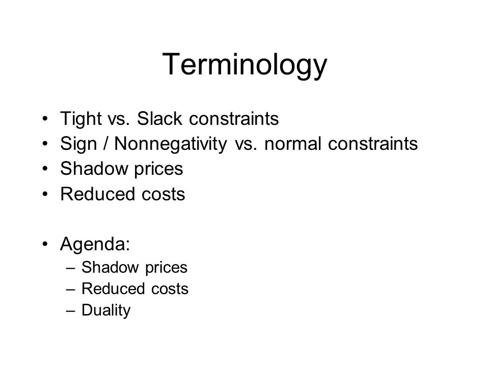 Shadow Prices (Change in objective) / (Change in constraint right hand side) 0 for loose constraints Applies to normal constraints Interpretation: –Price for additional capacity