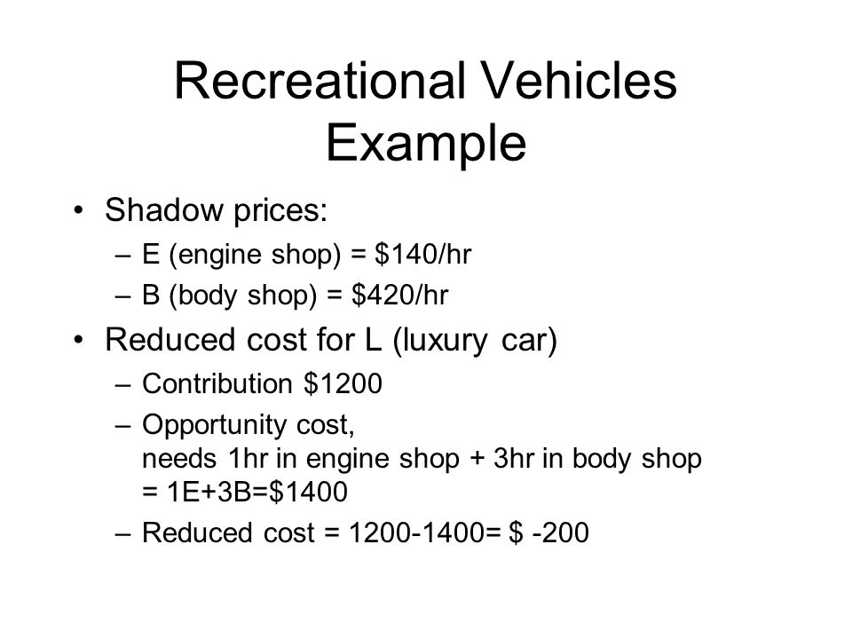 Recreational Vehicles Example Shadow prices: –E (engine shop) = $140/hr –B (body shop) = $420/hr Reduced cost for L (luxury car) –Contribution $1200 –Opportunity cost, needs 1hr in engine shop + 3hr in body shop = 1E+3B=$1400 –Reduced cost = 1200-1400= $ -200