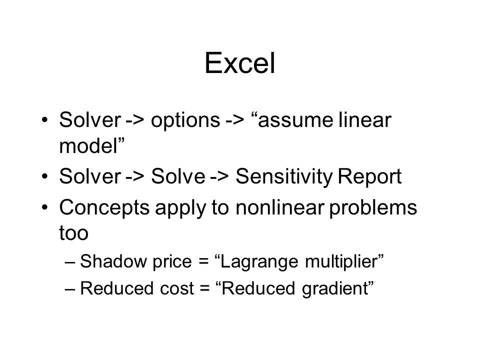 Excel Solver -> options -> assume linear model Solver -> Solve -> Sensitivity Report Concepts apply to nonlinear problems too –Shadow price = Lagrange multiplier –Reduced cost = Reduced gradient