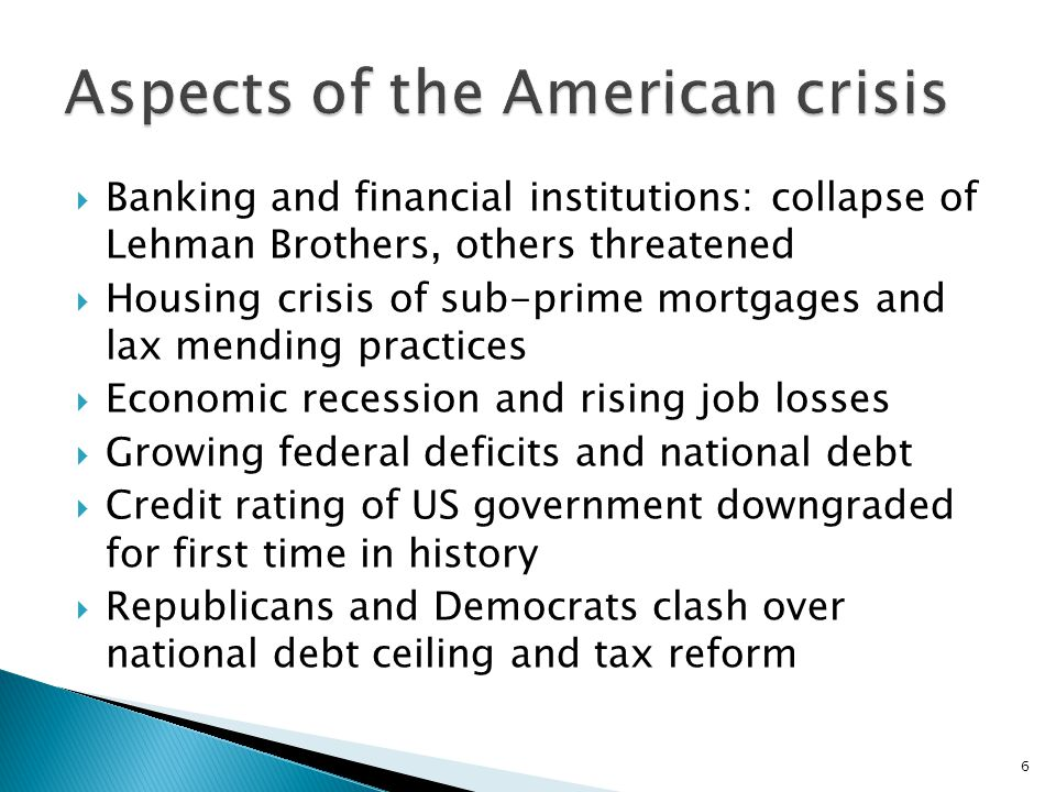  Banking and financial institutions: collapse of Lehman Brothers, others threatened  Housing crisis of sub-prime mortgages and lax mending practices  Economic recession and rising job losses  Growing federal deficits and national debt  Credit rating of US government downgraded for first time in history  Republicans and Democrats clash over national debt ceiling and tax reform 6