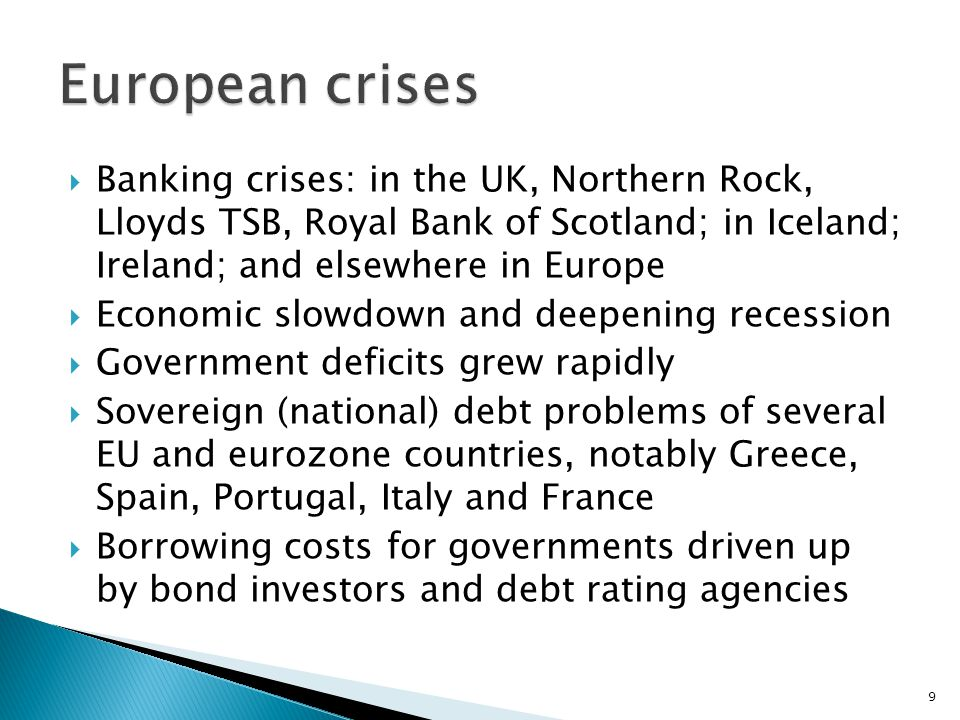  Banking crises: in the UK, Northern Rock, Lloyds TSB, Royal Bank of Scotland; in Iceland; Ireland; and elsewhere in Europe  Economic slowdown and deepening recession  Government deficits grew rapidly  Sovereign (national) debt problems of several EU and eurozone countries, notably Greece, Spain, Portugal, Italy and France  Borrowing costs for governments driven up by bond investors and debt rating agencies 9