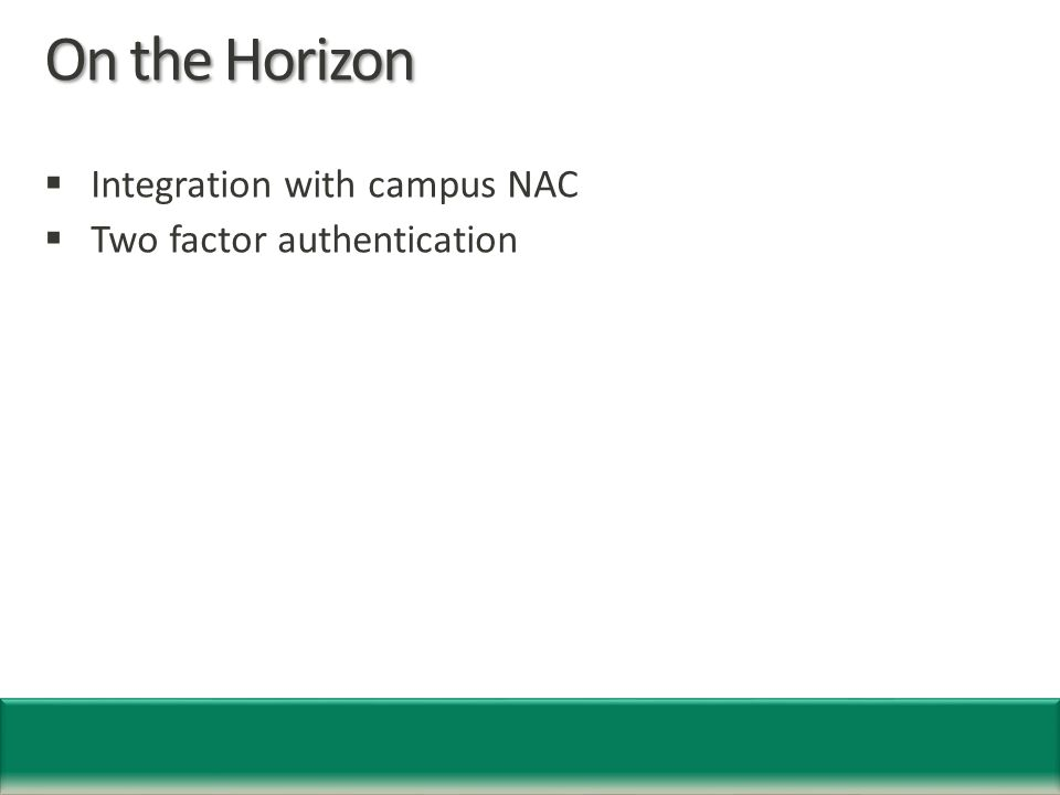 On the Horizon  Integration with campus NAC  Two factor authentication