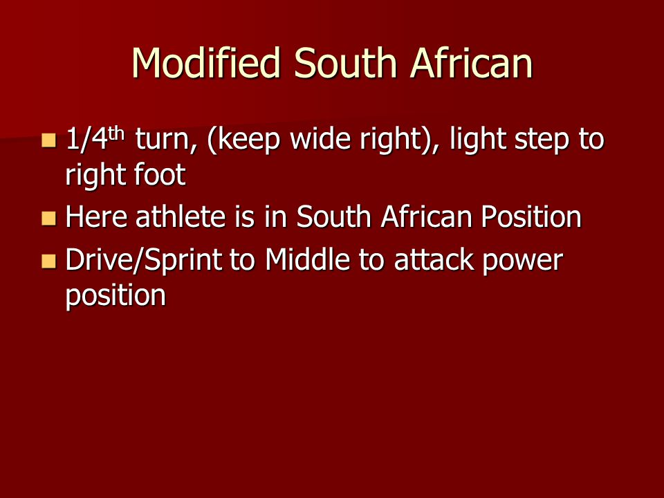 Modified South African 1/4 th turn, (keep wide right), light step to right foot 1/4 th turn, (keep wide right), light step to right foot Here athlete is in South African Position Here athlete is in South African Position Drive/Sprint to Middle to attack power position Drive/Sprint to Middle to attack power position