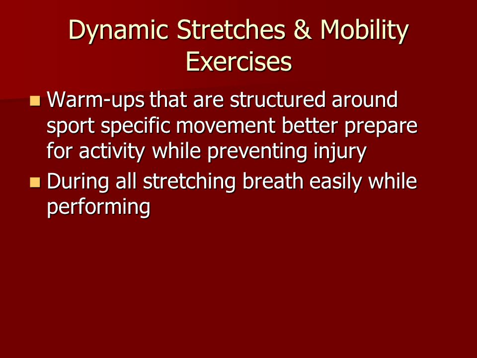 Dynamic Stretches & Mobility Exercises Warm-ups that are structured around sport specific movement better prepare for activity while preventing injury Warm-ups that are structured around sport specific movement better prepare for activity while preventing injury During all stretching breath easily while performing During all stretching breath easily while performing