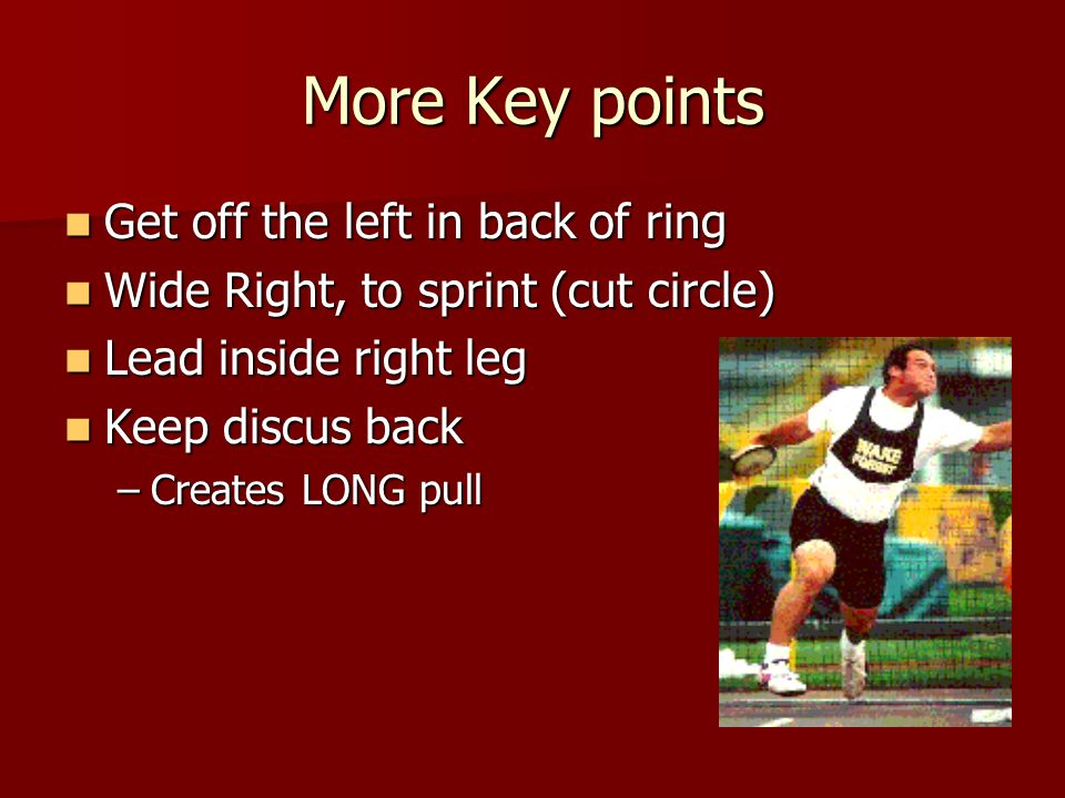 More Key points Get off the left in back of ring Get off the left in back of ring Wide Right, to sprint (cut circle) Wide Right, to sprint (cut circle) Lead inside right leg Lead inside right leg Keep discus back Keep discus back –Creates LONG pull