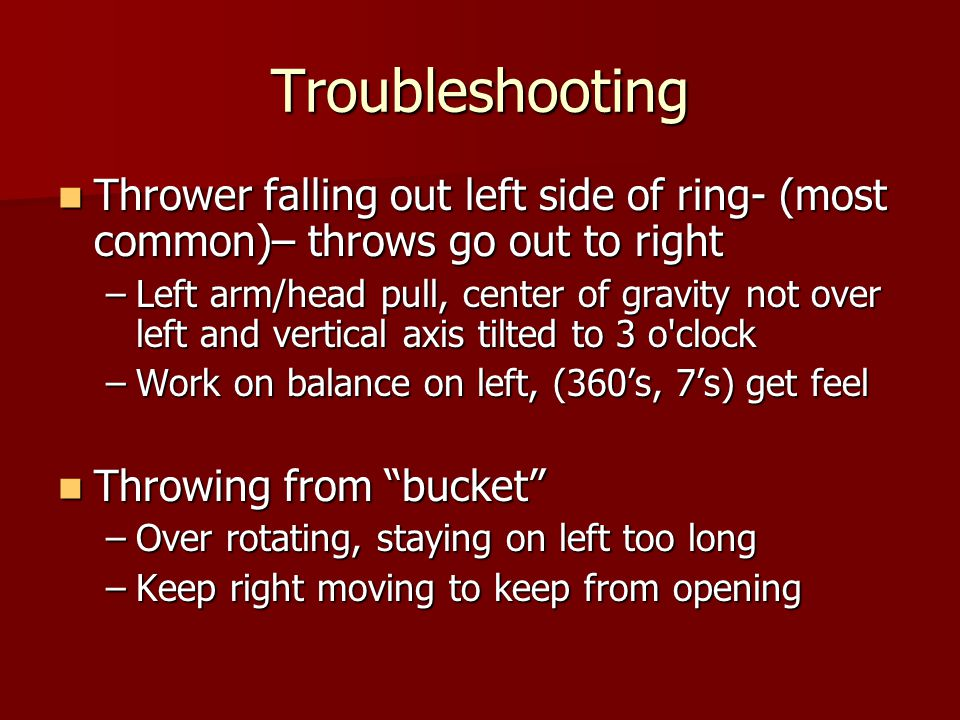 Troubleshooting Thrower falling out left side of ring- (most common)– throws go out to right Thrower falling out left side of ring- (most common)– throws go out to right –Left arm/head pull, center of gravity not over left and vertical axis tilted to 3 o clock –Work on balance on left, (360's, 7's) get feel Throwing from bucket Throwing from bucket –Over rotating, staying on left too long –Keep right moving to keep from opening