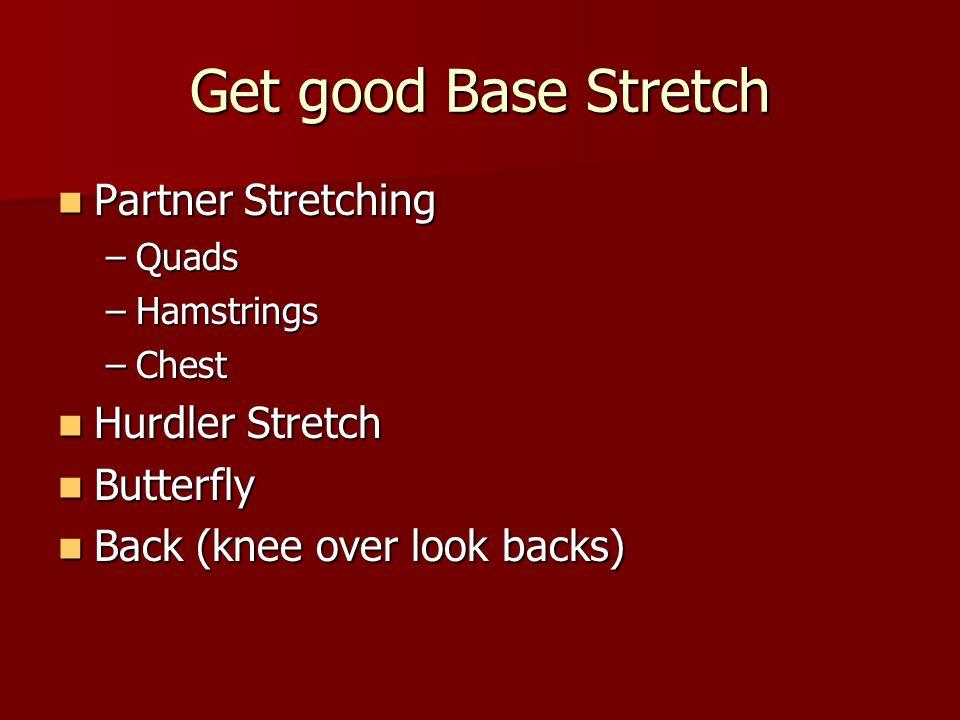 Get good Base Stretch Partner Stretching Partner Stretching –Quads –Hamstrings –Chest Hurdler Stretch Hurdler Stretch Butterfly Butterfly Back (knee over look backs) Back (knee over look backs)