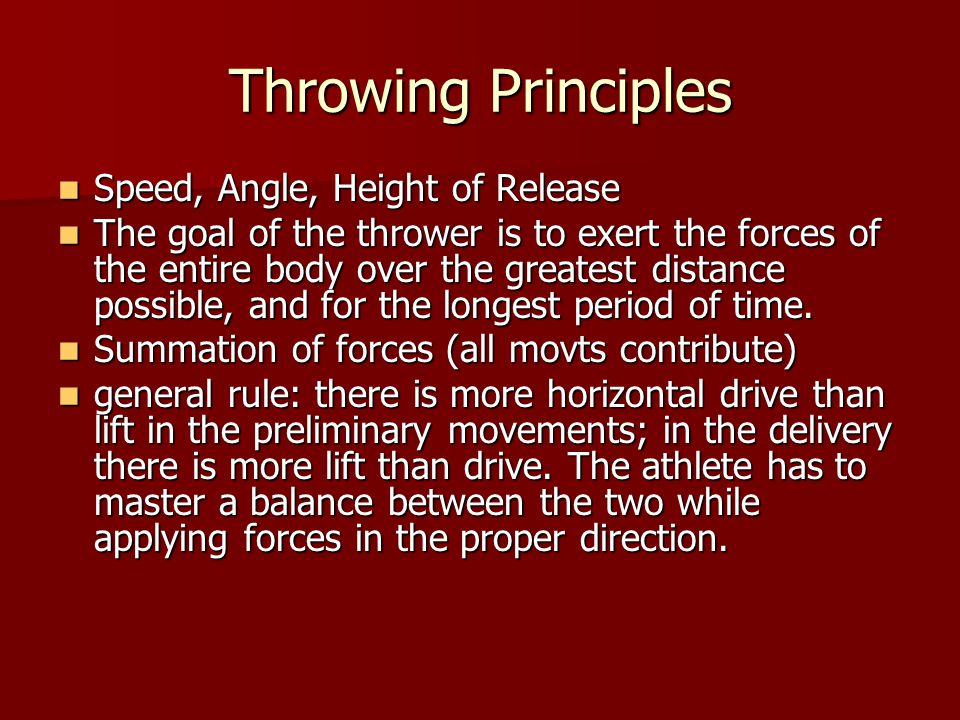 Throwing Principles Speed, Angle, Height of Release Speed, Angle, Height of Release The goal of the thrower is to exert the forces of the entire body over the greatest distance possible, and for the longest period of time.