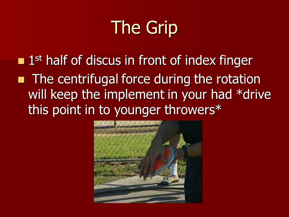 The Grip 1 st half of discus in front of index finger 1 st half of discus in front of index finger The centrifugal force during the rotation will keep the implement in your had *drive this point in to younger throwers* The centrifugal force during the rotation will keep the implement in your had *drive this point in to younger throwers*