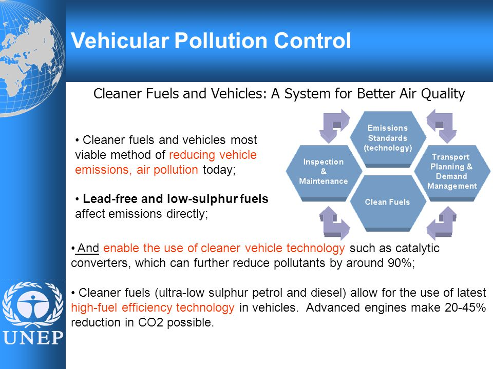Vehicular Pollution Control Cleaner Fuels and Vehicles: A System for Better Air Quality Cleaner fuels and vehicles most viable method of reducing vehicle emissions, air pollution today; Lead-free and low-sulphur fuels affect emissions directly; And enable the use of cleaner vehicle technology such as catalytic converters, which can further reduce pollutants by around 90%; Cleaner fuels (ultra-low sulphur petrol and diesel) allow for the use of latest high-fuel efficiency technology in vehicles.