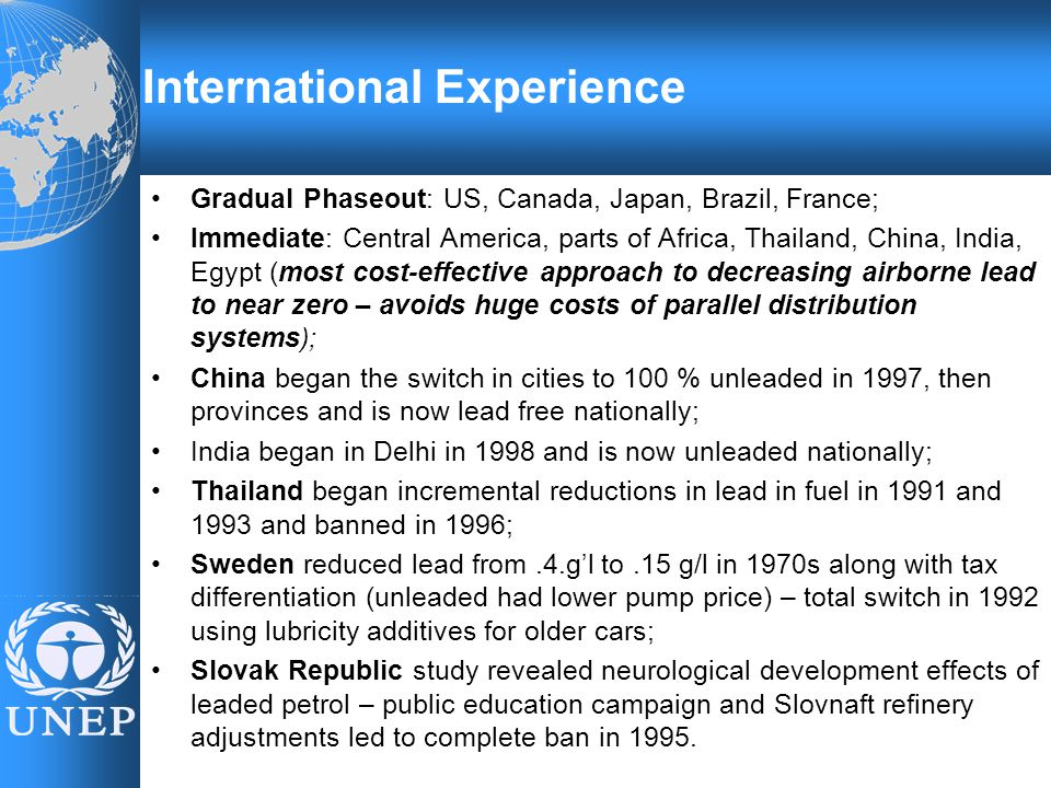 Gradual Phaseout: US, Canada, Japan, Brazil, France; Immediate: Central America, parts of Africa, Thailand, China, India, Egypt (most cost-effective approach to decreasing airborne lead to near zero – avoids huge costs of parallel distribution systems); China began the switch in cities to 100 % unleaded in 1997, then provinces and is now lead free nationally; India began in Delhi in 1998 and is now unleaded nationally; Thailand began incremental reductions in lead in fuel in 1991 and 1993 and banned in 1996; Sweden reduced lead from.4.g'l to.15 g/l in 1970s along with tax differentiation (unleaded had lower pump price) – total switch in 1992 using lubricity additives for older cars; Slovak Republic study revealed neurological development effects of leaded petrol – public education campaign and Slovnaft refinery adjustments led to complete ban in 1995.