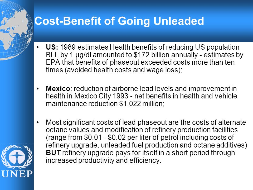 US: 1989 estimates Health benefits of reducing US population BLL by 1 µg/dl amounted to $172 billion annually - estimates by EPA that benefits of phaseout exceeded costs more than ten times (avoided health costs and wage loss); Mexico: reduction of airborne lead levels and improvement in health in Mexico City 1993 - net benefits in health and vehicle maintenance reduction $1,022 million; Most significant costs of lead phaseout are the costs of alternate octane values and modification of refinery production facilities (range from $0.01 - $0.02 per liter of petrol including costs of refinery upgrade, unleaded fuel production and octane additives) BUT refinery upgrade pays for itself in a short period through increased productivity and efficiency.