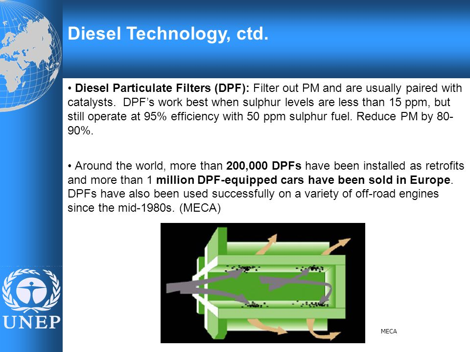 Diesel Technology, ctd. Diesel Particulate Filters (DPF): Filter out PM and are usually paired with catalysts. DPF's work best when sulphur levels are