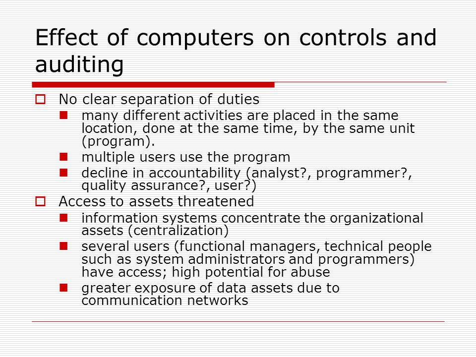 Effect of computers on controls and auditing  No clear separation of duties many different activities are placed in the same location, done at the sa