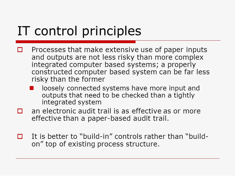IT control principles  Processes that make extensive use of paper inputs and outputs are not less risky than more complex integrated computer based s