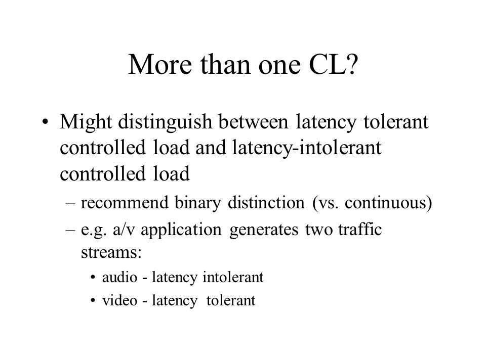 More than one CL? Might distinguish between latency tolerant controlled load and latency-intolerant controlled load –recommend binary distinction (vs.
