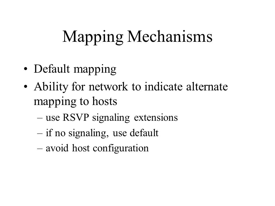Mapping Mechanisms Default mapping Ability for network to indicate alternate mapping to hosts –use RSVP signaling extensions –if no signaling, use default –avoid host configuration