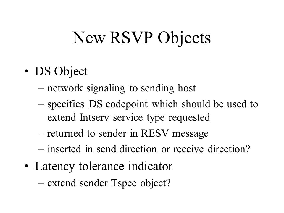 New RSVP Objects DS Object –network signaling to sending host –specifies DS codepoint which should be used to extend Intserv service type requested –r