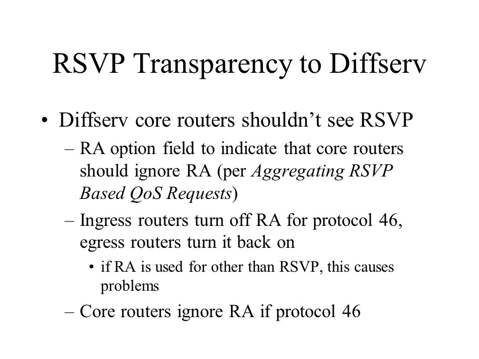 RSVP Transparency to Diffserv Diffserv core routers shouldn't see RSVP –RA option field to indicate that core routers should ignore RA (per Aggregatin
