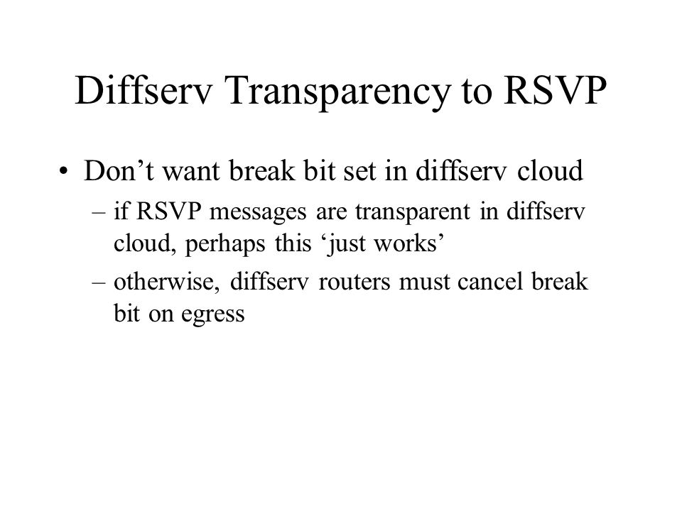 Diffserv Transparency to RSVP Don't want break bit set in diffserv cloud –if RSVP messages are transparent in diffserv cloud, perhaps this 'just works' –otherwise, diffserv routers must cancel break bit on egress