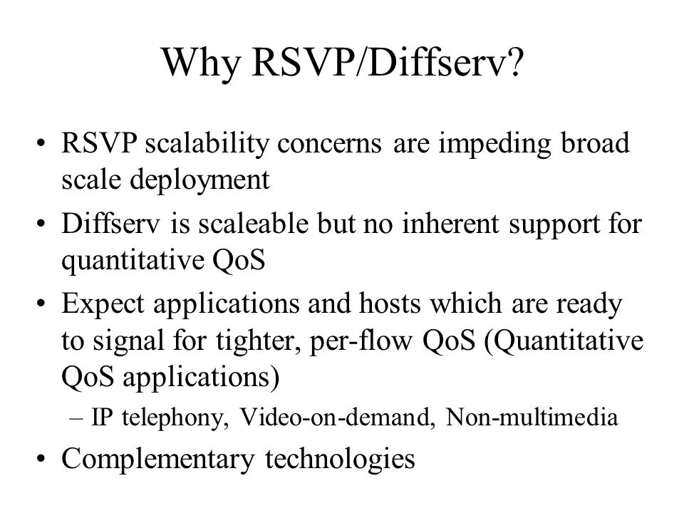 Why RSVP/Diffserv? RSVP scalability concerns are impeding broad scale deployment Diffserv is scaleable but no inherent support for quantitative QoS Ex