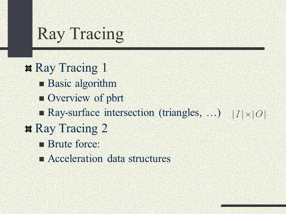 Ray Tracing Ray Tracing 1 Basic algorithm Overview of pbrt Ray-surface intersection (triangles, …) Ray Tracing 2 Brute force: Acceleration data structures