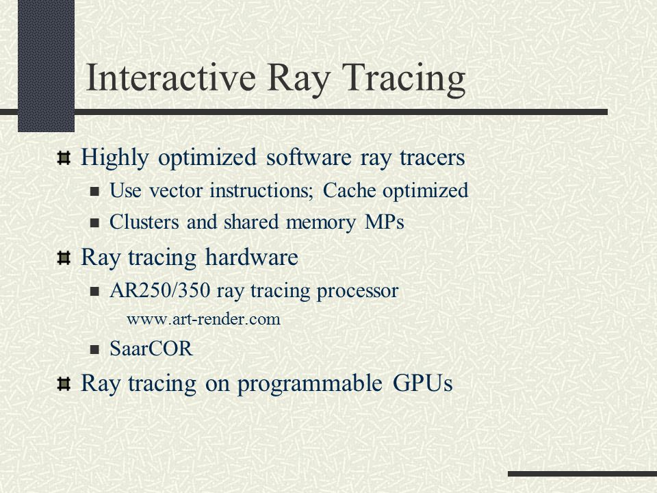 Interactive Ray Tracing Highly optimized software ray tracers Use vector instructions; Cache optimized Clusters and shared memory MPs Ray tracing hardware AR250/350 ray tracing processor www.art-render.com SaarCOR Ray tracing on programmable GPUs