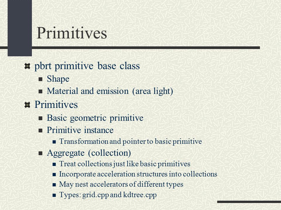 Primitives pbrt primitive base class Shape Material and emission (area light) Primitives Basic geometric primitive Primitive instance Transformation and pointer to basic primitive Aggregate (collection) Treat collections just like basic primitives Incorporate acceleration structures into collections May nest accelerators of different types Types: grid.cpp and kdtree.cpp